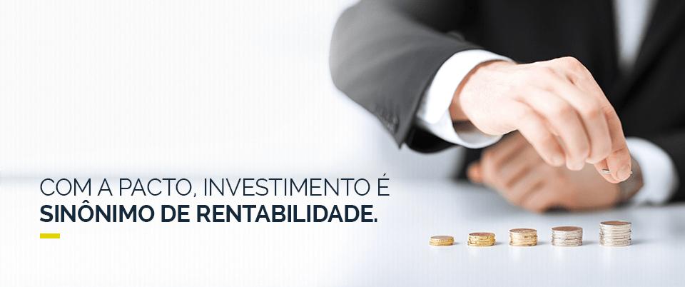 COM A PACTO, INVESTIMENTO É SINÔNIMO DE RENTABILIDADE.