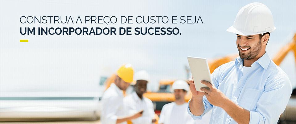 CONSTRUA A PREÇO DE CUSTO E SEJA UM INCORPORADOR DE SUCESSO.